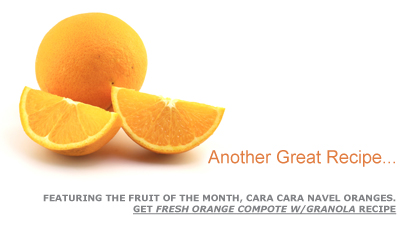 Another Great Recipe … Featuring the Fruit of the Month, Cara Cara Navel Oranges. Get Fresh Orange Compote w/Granola Recipe. Fruits And Veggies More Matters.org