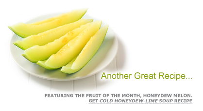 Another Great Recipe …Featuring the Fruit of the Month, Honeydew Melon. Get Cold Honeydew-Lime Soup Recipe. Fruits And Veggies More Matters.org