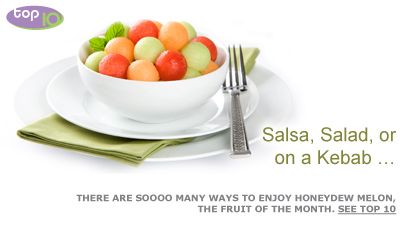 Salsa, Salad, or on a Kebab … There are soooo many ways to enjoy Honeydew Melon, the fruit of the month. See Top 10. Fruits And Veggies More Matters.org