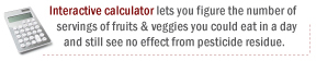 Interactive calculator lets you figure the number of servings of fruits & veggies you could eat in a day and still see no effect from pesticide residue: safefruitsandveggies.com